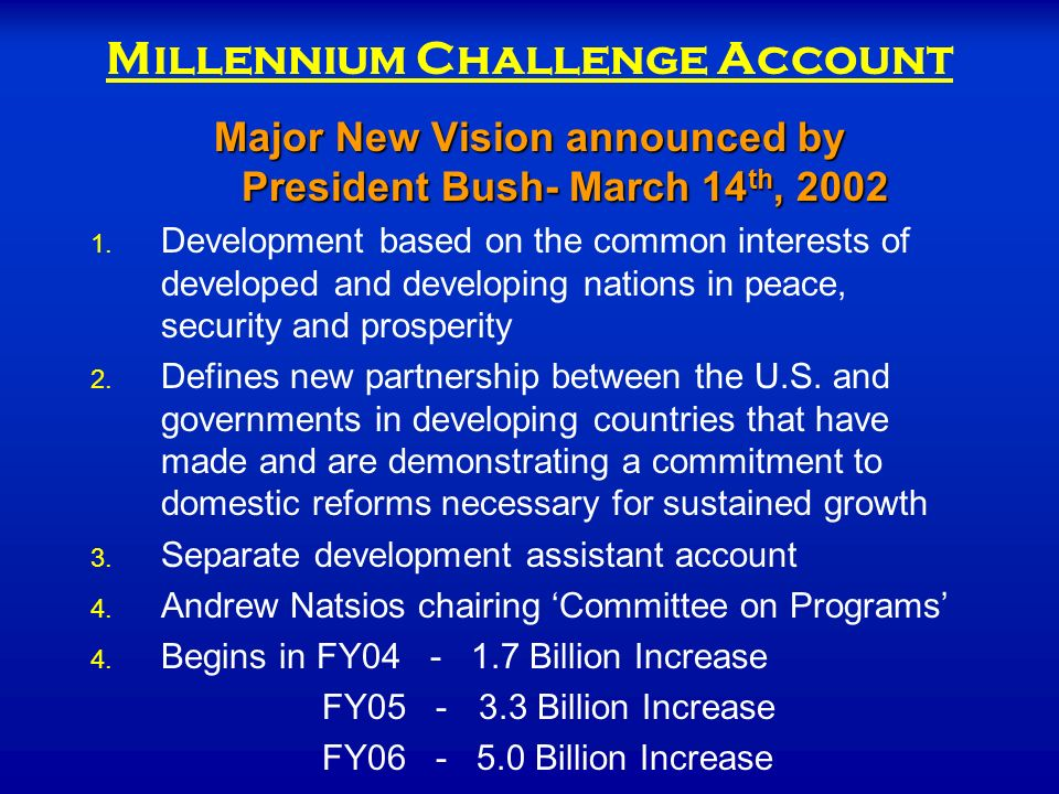 Millennium Challenge Account Major New Vision announced by President Bush- March 14 th, 2002 1.