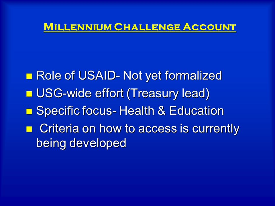 Role of USAID- Not yet formalized Role of USAID- Not yet formalized USG-wide effort (Treasury lead) USG-wide effort (Treasury lead) Specific focus- Health & Education Specific focus- Health & Education Criteria on how to access is currently being developed Criteria on how to access is currently being developed Millennium Challenge Account