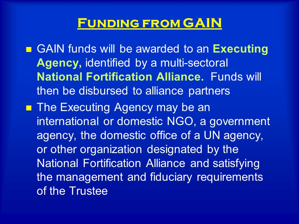 Funding from GAIN GAIN funds will be awarded to an Executing Agency, identified by a multi-sectoral National Fortification Alliance.