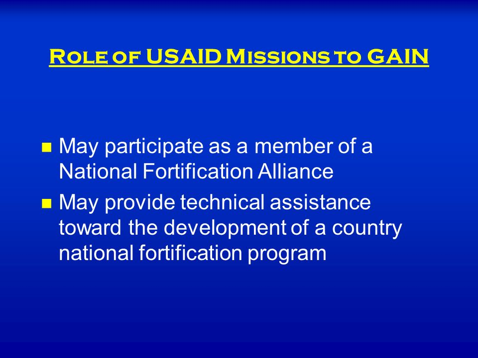 Role of USAID Missions to GAIN May participate as a member of a National Fortification Alliance May provide technical assistance toward the development of a country national fortification program