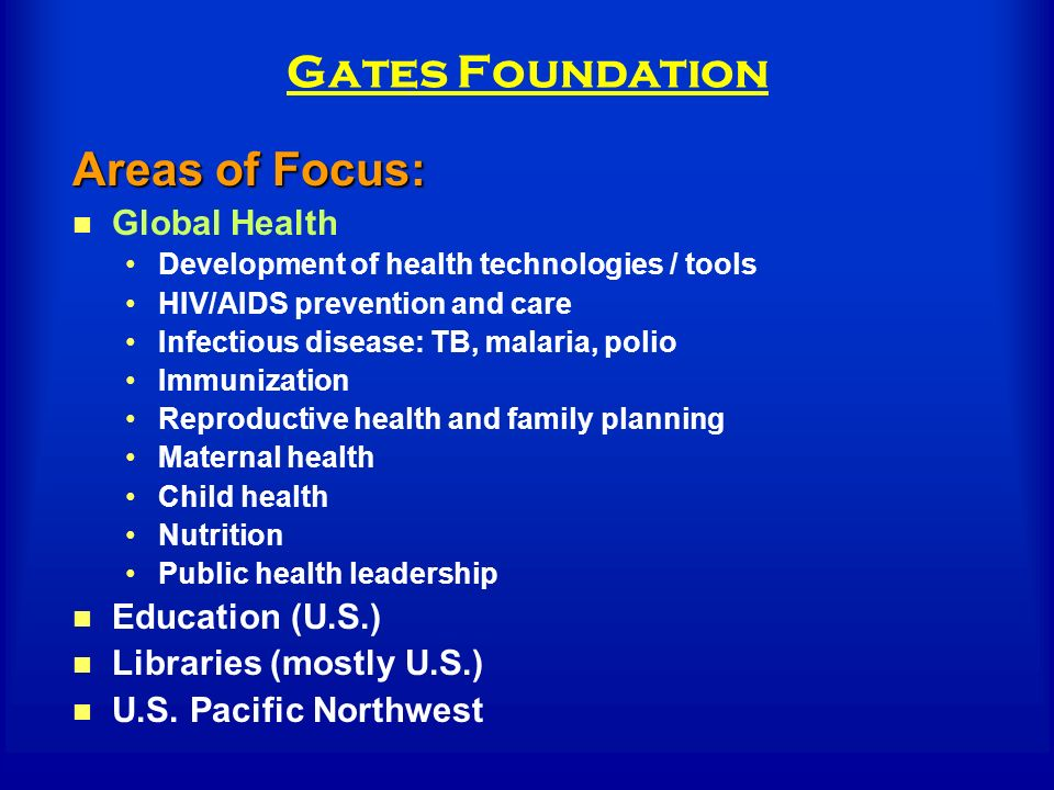 Gates Foundation Areas of Focus: Global Health Development of health technologies / tools HIV/AIDS prevention and care Infectious disease: TB, malaria, polio Immunization Reproductive health and family planning Maternal health Child health Nutrition Public health leadership Education (U.S.) Libraries (mostly U.S.) U.S.