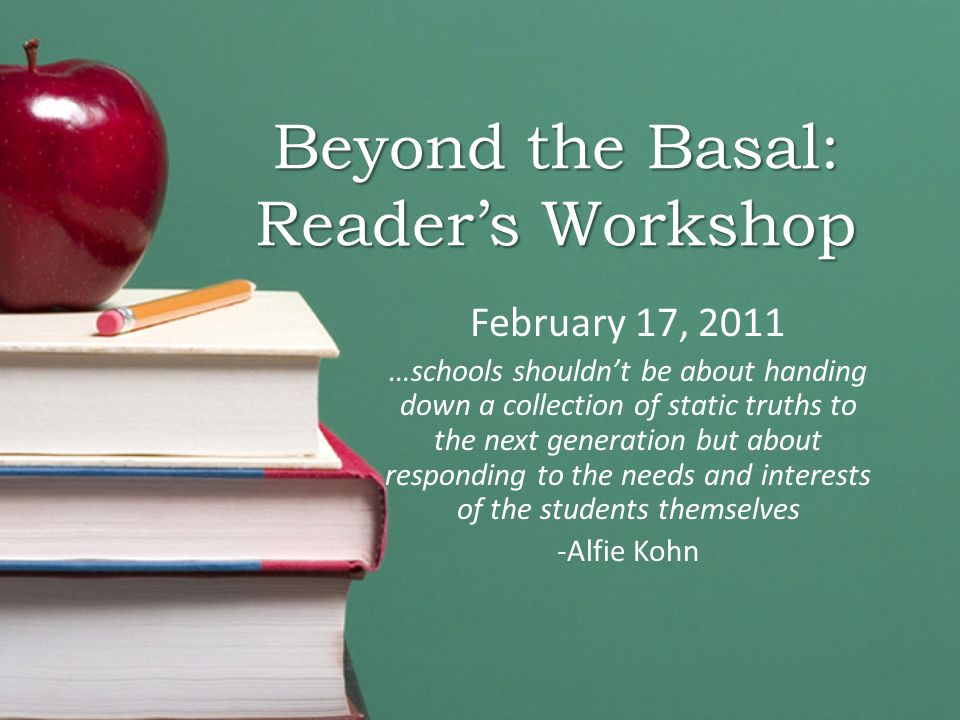 Beyond the Basal: Reader's Workshop February 17, 2011 …schools shouldn't be about handing down a collection of static truths to the next generation but about responding to the needs and interests of the students themselves -Alfie Kohn