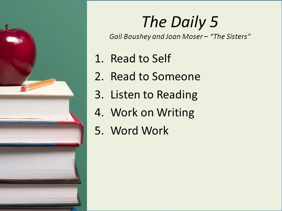 The Daily 5 Gail Boushey and Joan Moser – The Sisters 1.Read to Self 2.Read to Someone 3.Listen to Reading 4.Work on Writing 5.Word Work