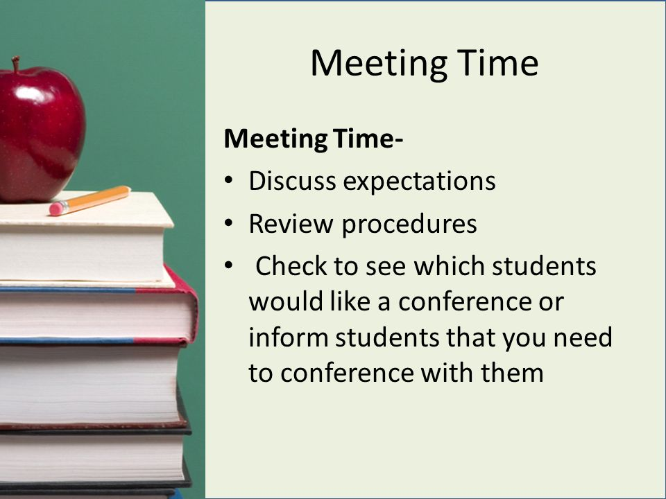 Meeting Time Meeting Time- Discuss expectations Review procedures Check to see which students would like a conference or inform students that you need to conference with them
