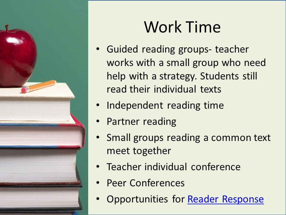 Work Time Guided reading groups- teacher works with a small group who need help with a strategy.