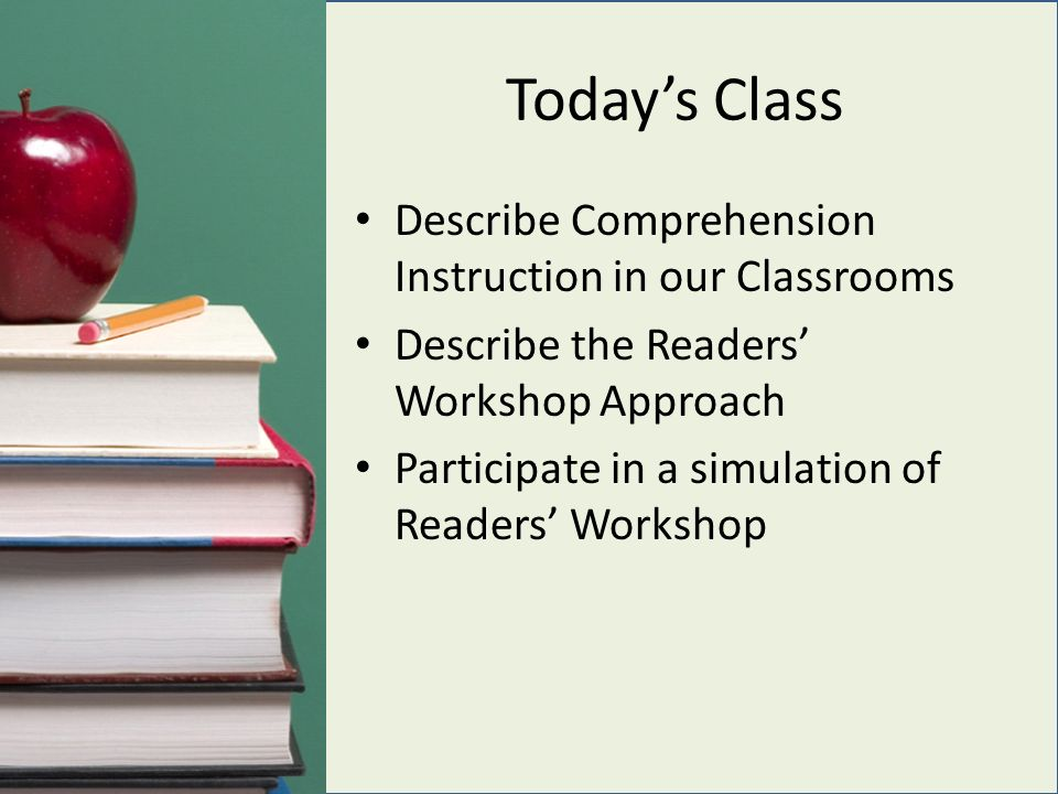 Today's Class Describe Comprehension Instruction in our Classrooms Describe the Readers' Workshop Approach Participate in a simulation of Readers' Workshop