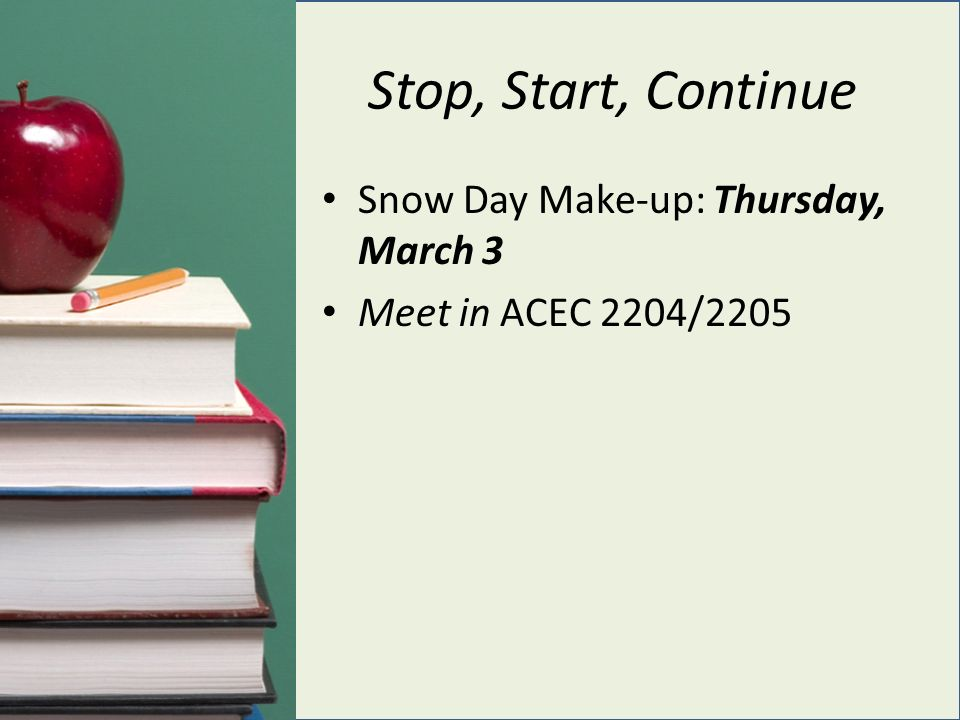 Stop, Start, Continue Snow Day Make-up: Thursday, March 3 Meet in ACEC 2204/2205