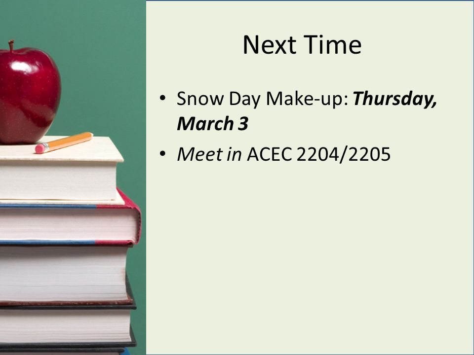 Next Time Snow Day Make-up: Thursday, March 3 Meet in ACEC 2204/2205