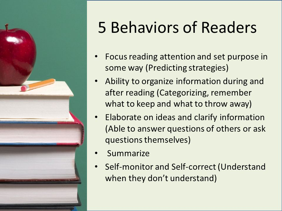 5 Behaviors of Readers Focus reading attention and set purpose in some way (Predicting strategies) Ability to organize information during and after reading (Categorizing, remember what to keep and what to throw away) Elaborate on ideas and clarify information (Able to answer questions of others or ask questions themselves) Summarize Self-monitor and Self-correct (Understand when they don't understand)