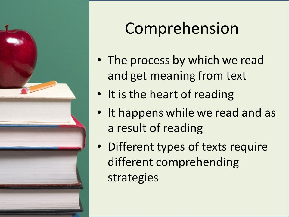 Comprehension The process by which we read and get meaning from text It is the heart of reading It happens while we read and as a result of reading Different types of texts require different comprehending strategies