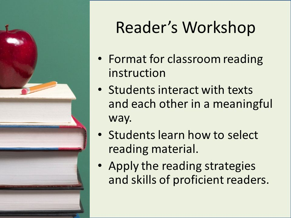 Reader's Workshop Format for classroom reading instruction Students interact with texts and each other in a meaningful way.