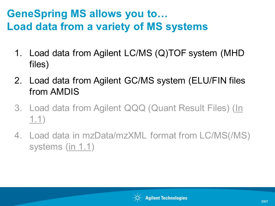 2007 GeneSpring MS allows you to… Load data from a variety of MS systems 1.Load data from Agilent LC/MS (Q)TOF system (MHD files) 2.Load data from Agilent GC/MS system (ELU/FIN files from AMDIS 3.Load data from Agilent QQQ (Quant Result Files) (In 1.1) 4.Load data in mzData/mzXML format from LC/MS(/MS) systems (in 1.1)