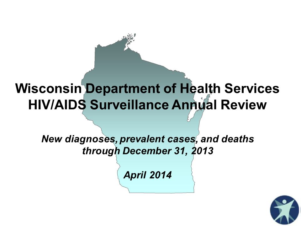 Wisconsin Department of Health Services HIV/AIDS Surveillance Annual Review New diagnoses, prevalent cases, and deaths through December 31, 2013 April 2014