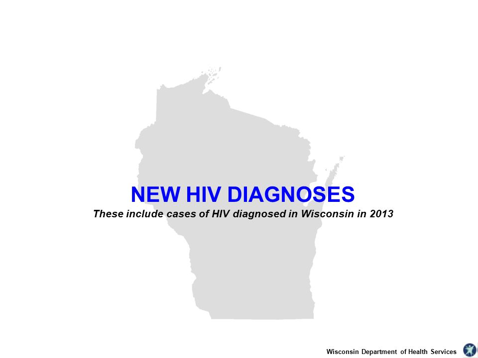 Wisconsin Department of Health Services NEW HIV DIAGNOSES These include cases of HIV diagnosed in Wisconsin in 2013