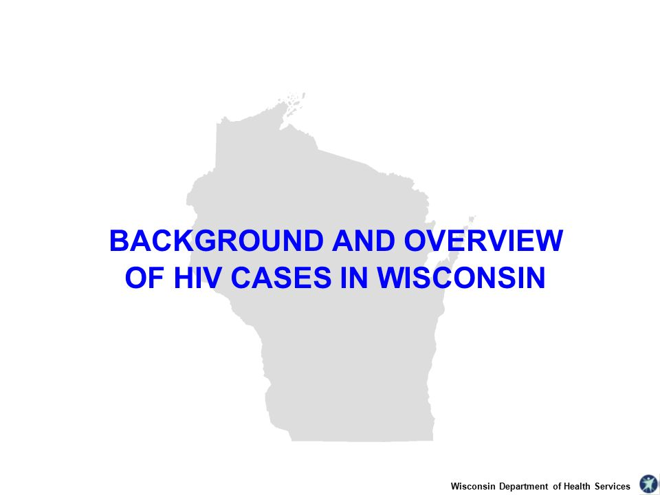 Wisconsin Department of Health Services BACKGROUND AND OVERVIEW OF HIV CASES IN WISCONSIN