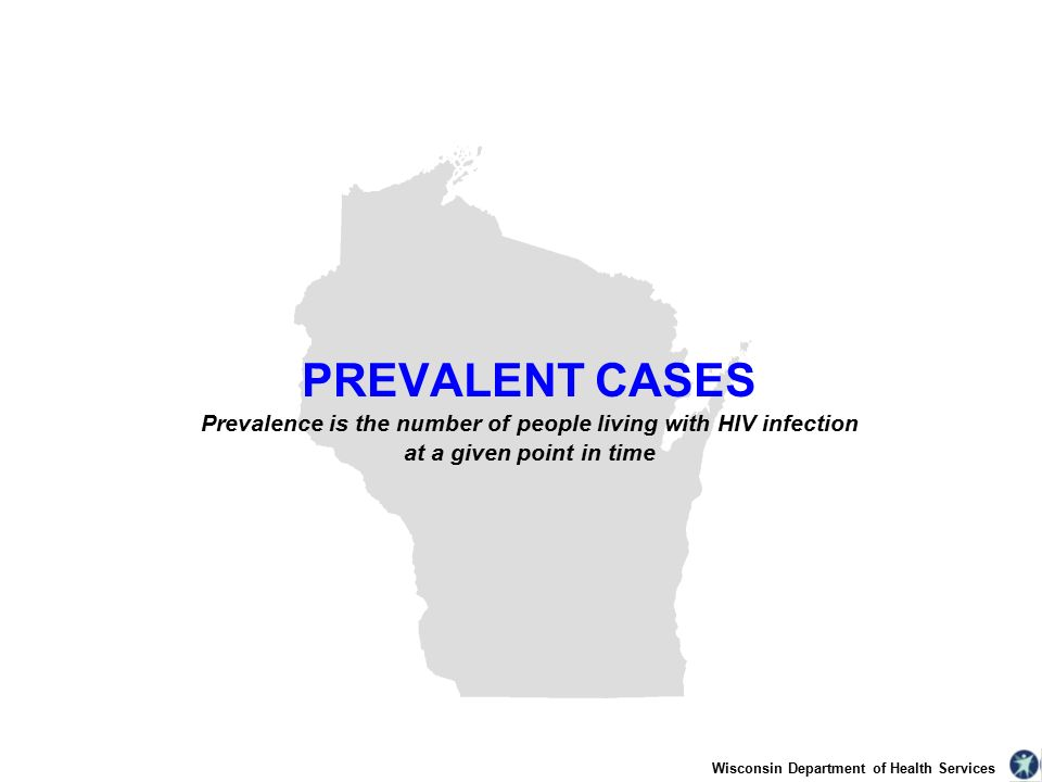 Wisconsin Department of Health Services PREVALENT CASES Prevalence is the number of people living with HIV infection at a given point in time