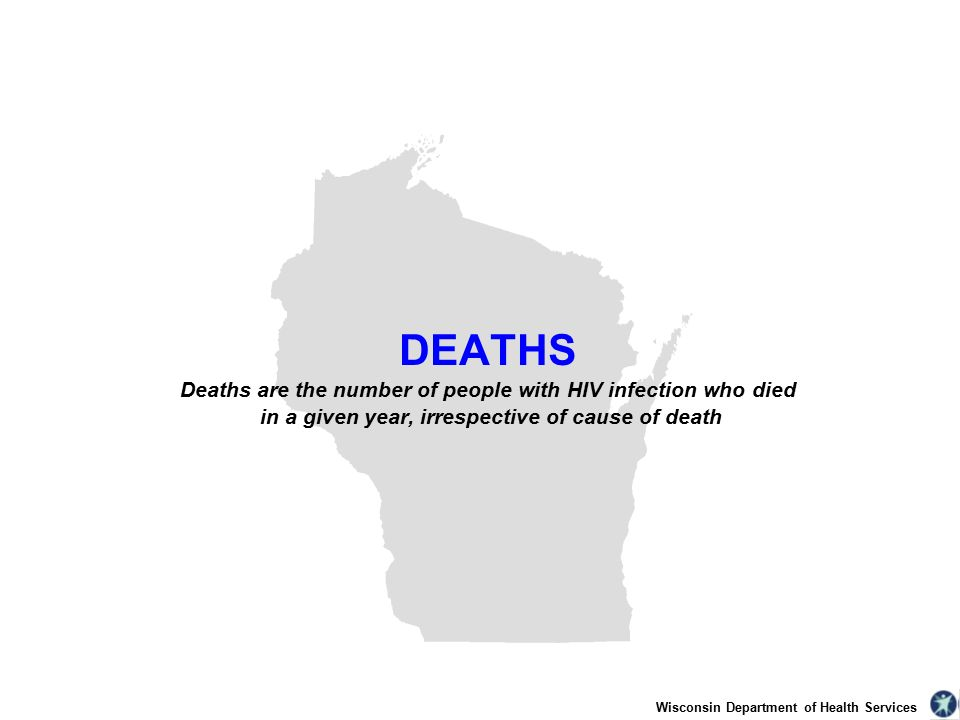 Wisconsin Department of Health Services DEATHS Deaths are the number of people with HIV infection who died in a given year, irrespective of cause of death