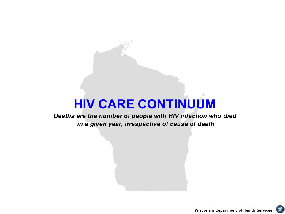 Wisconsin Department of Health Services HIV CARE CONTINUUM Deaths are the number of people with HIV infection who died in a given year, irrespective of cause of death