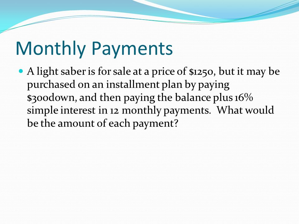 Monthly Payments A light saber is for sale at a price of $1250, but it may be purchased on an installment plan by paying $300down, and then paying the balance plus 16% simple interest in 12 monthly payments.