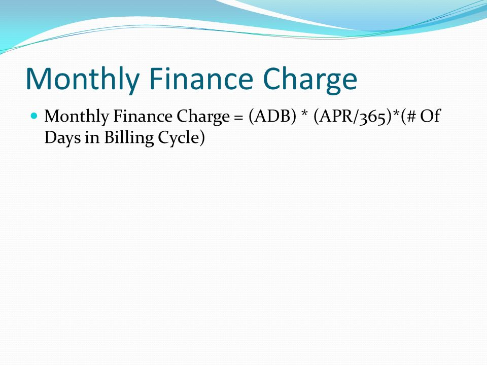 Monthly Finance Charge Monthly Finance Charge = (ADB) * (APR/365)*(# Of Days in Billing Cycle)