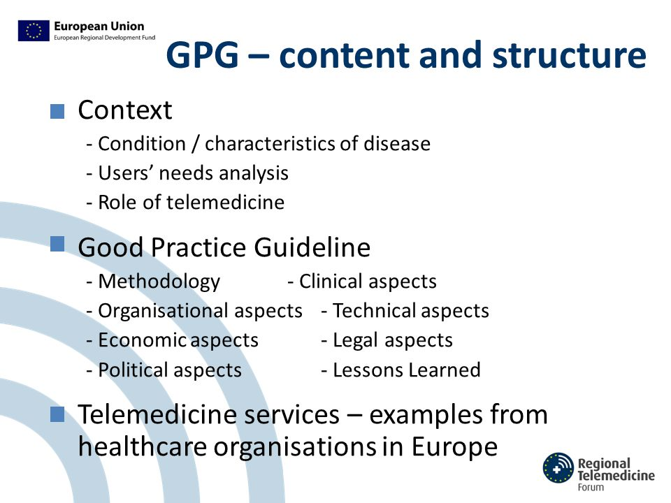 GPG – content and structure Context - Condition / characteristics of disease - Users' needs analysis - Role of telemedicine Good Practice Guideline - Methodology- Clinical aspects - Organisational aspects- Technical aspects - Economic aspects- Legal aspects - Political aspects- Lessons Learned Telemedicine services – examples from healthcare organisations in Europe