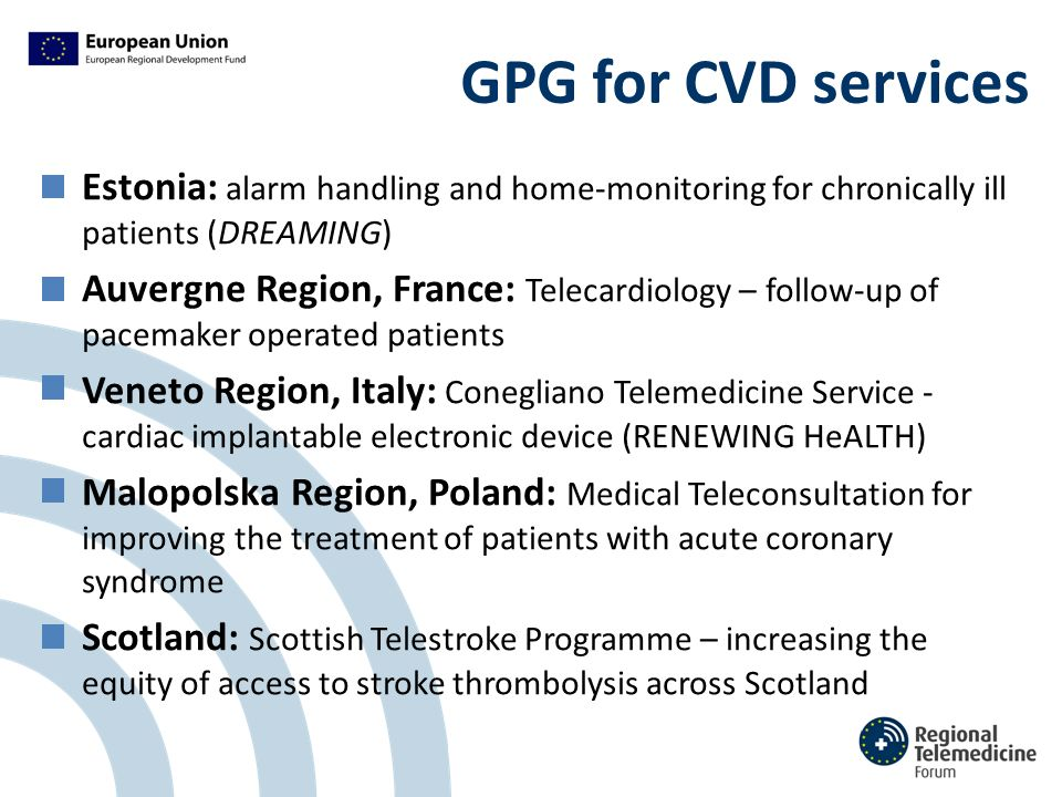 GPG for CVD services Estonia: alarm handling and home-monitoring for chronically ill patients (DREAMING) Auvergne Region, France: Telecardiology – follow-up of pacemaker operated patients Veneto Region, Italy: Conegliano Telemedicine Service - cardiac implantable electronic device (RENEWING HeALTH) Malopolska Region, Poland: Medical Teleconsultation for improving the treatment of patients with acute coronary syndrome Scotland: Scottish Telestroke Programme – increasing the equity of access to stroke thrombolysis across Scotland
