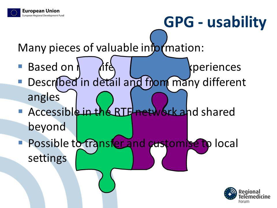 GPG - usability  Based on real-life services and experiences  Described in detail and from many different angles  Accessible in the RTF network and shared beyond  Possible to transfer and customise to local settings Many pieces of valuable information: