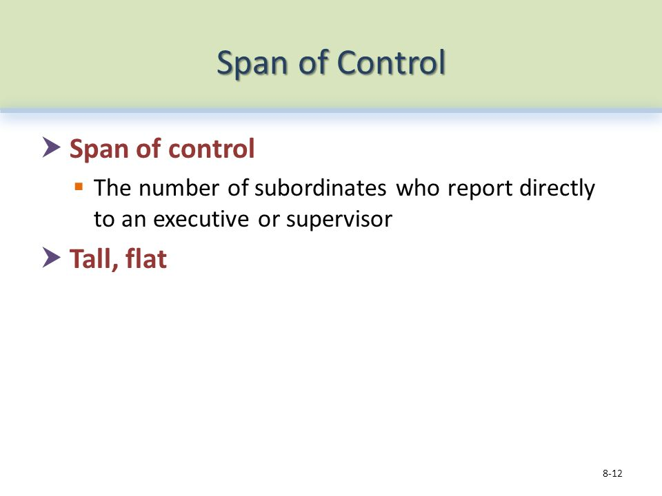 Span of Control  Span of control  The number of subordinates who report directly to an executive or supervisor  Tall, flat 8-12