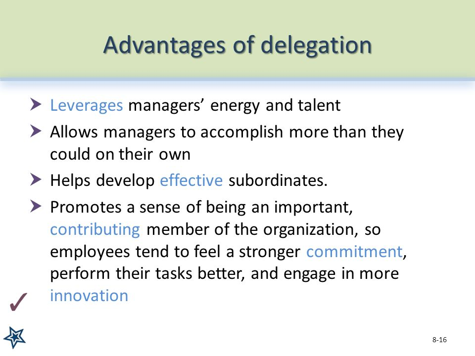 Advantages of delegation  Leverages managers' energy and talent  Allows managers to accomplish more than they could on their own  Helps develop effective subordinates.