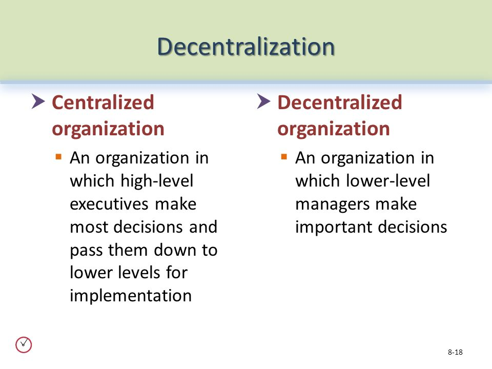 Decentralization  Centralized organization  An organization in which high-level executives make most decisions and pass them down to lower levels for implementation  Decentralized organization  An organization in which lower-level managers make important decisions 8-18