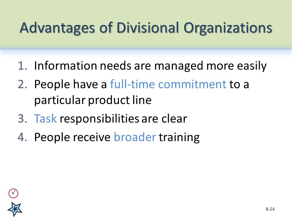 Advantages of Divisional Organizations 1.Information needs are managed more easily 2.People have a full-time commitment to a particular product line 3.Task responsibilities are clear 4.People receive broader training 8-24