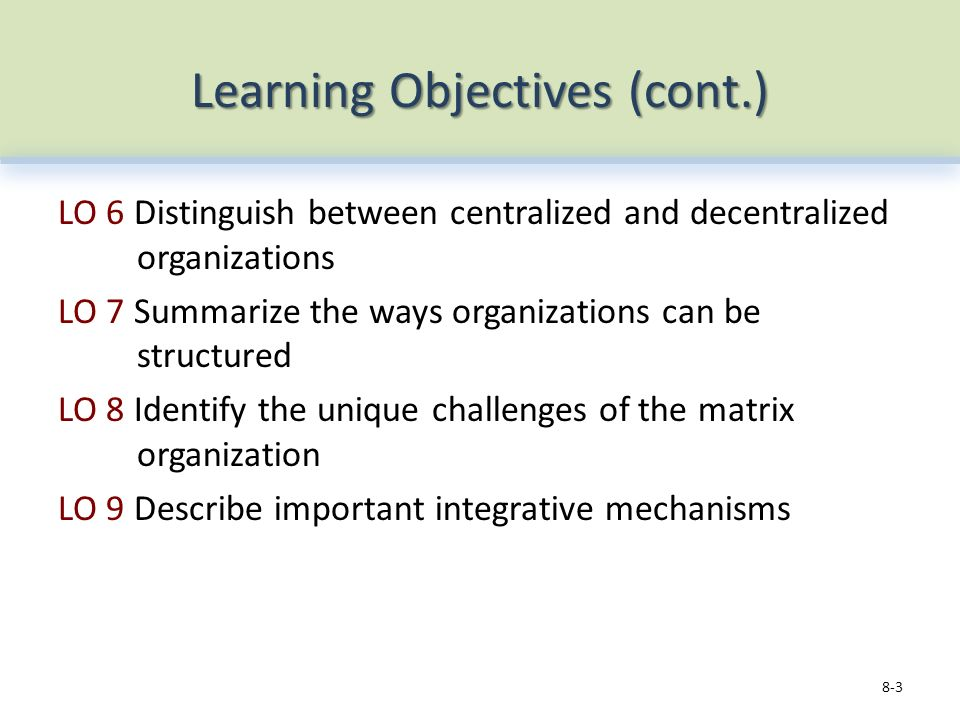 Learning Objectives (cont.) LO 6 Distinguish between centralized and decentralized organizations LO 7 Summarize the ways organizations can be structured LO 8 Identify the unique challenges of the matrix organization LO 9 Describe important integrative mechanisms 8-3