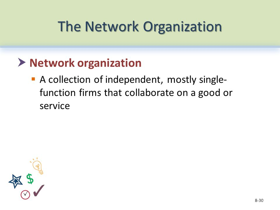 The Network Organization  Network organization  A collection of independent, mostly single- function firms that collaborate on a good or service 8-30