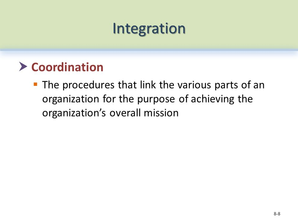 Integration  Coordination  The procedures that link the various parts of an organization for the purpose of achieving the organization's overall mission 8-8