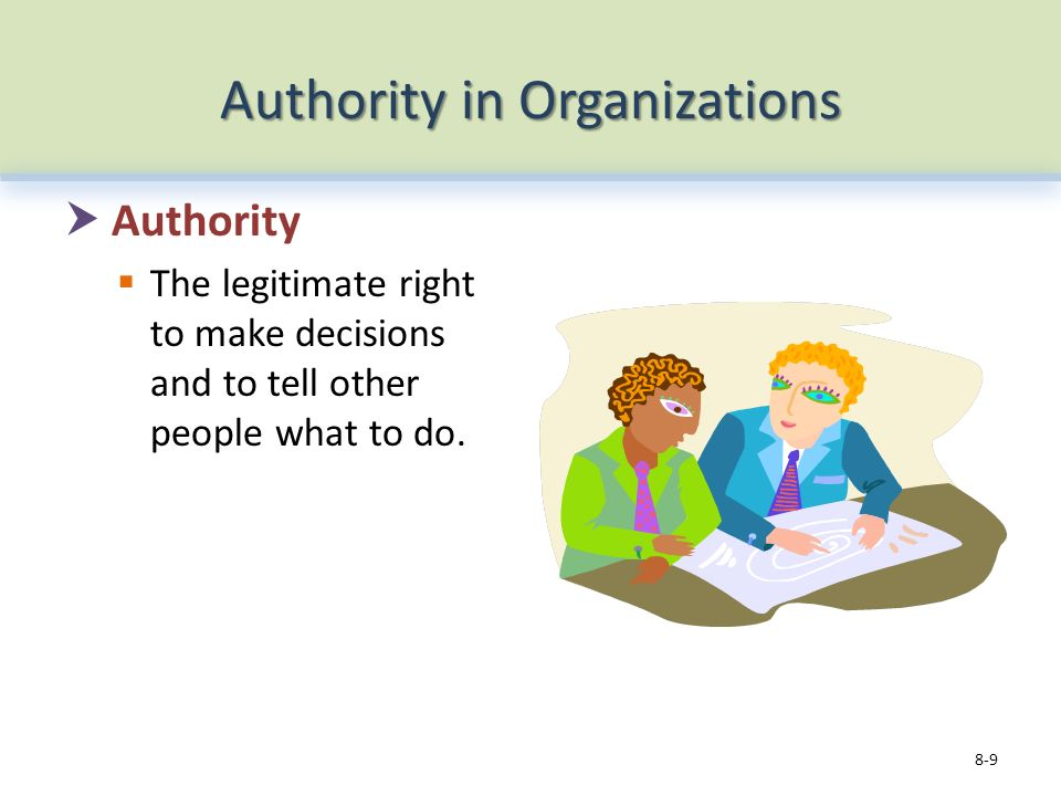 Authority in Organizations  Authority  The legitimate right to make decisions and to tell other people what to do.