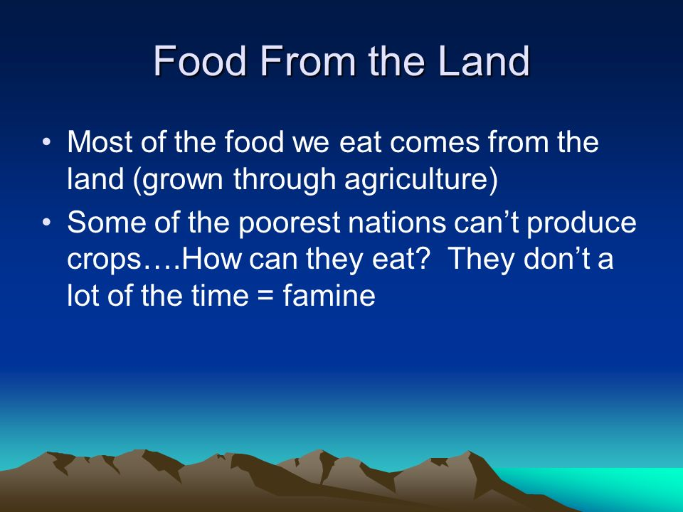Food From the Land Most of the food we eat comes from the land (grown through agriculture) Some of the poorest nations can't produce crops….How can they eat.