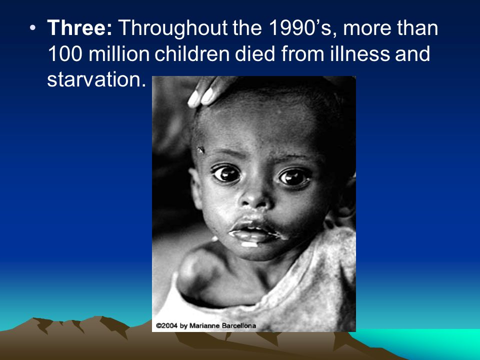 Three: Throughout the 1990's, more than 100 million children died from illness and starvation.