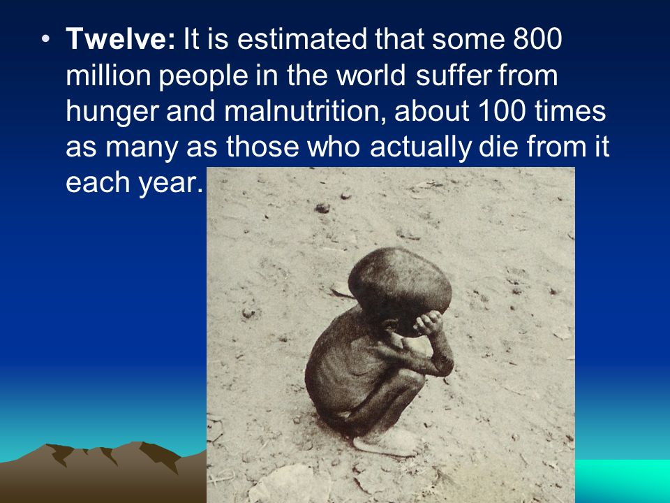 Twelve: It is estimated that some 800 million people in the world suffer from hunger and malnutrition, about 100 times as many as those who actually die from it each year.