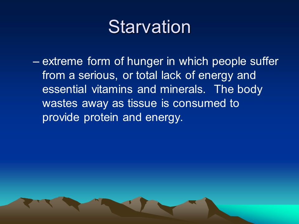Starvation –extreme form of hunger in which people suffer from a serious, or total lack of energy and essential vitamins and minerals.