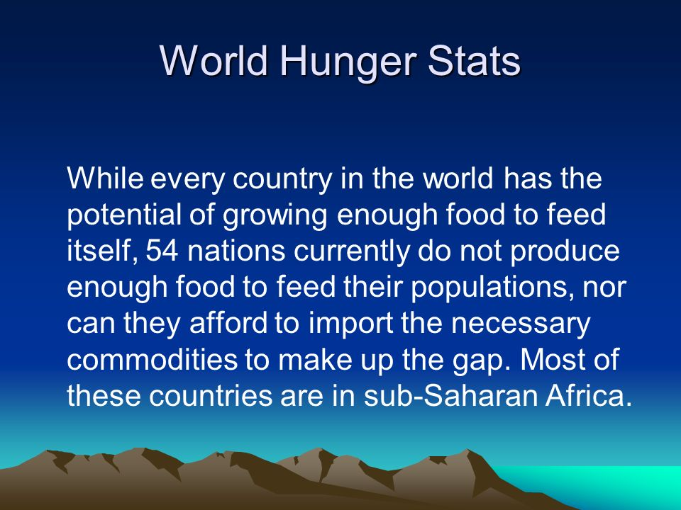 World Hunger Stats While every country in the world has the potential of growing enough food to feed itself, 54 nations currently do not produce enough food to feed their populations, nor can they afford to import the necessary commodities to make up the gap.