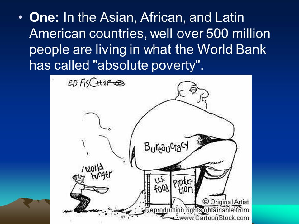 One: In the Asian, African, and Latin American countries, well over 500 million people are living in what the World Bank has called absolute poverty .