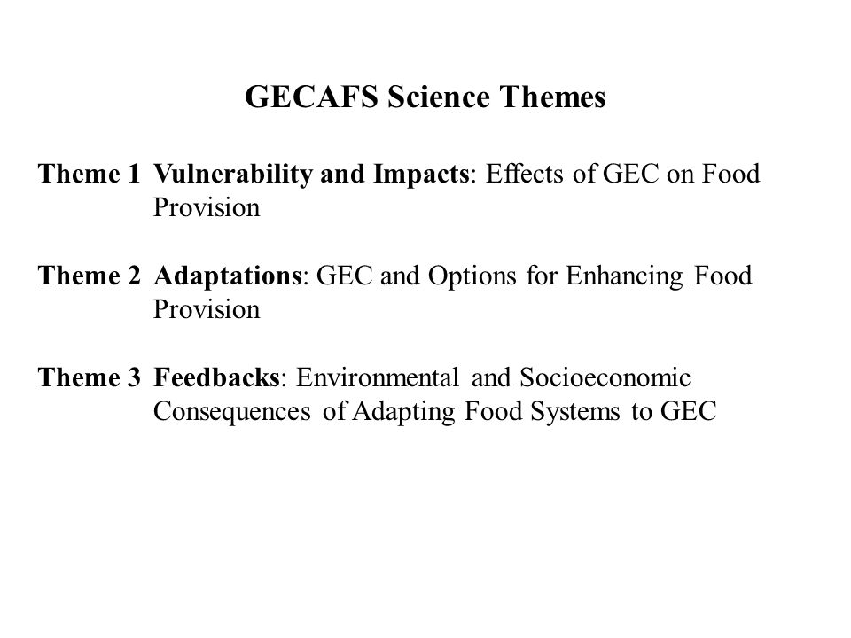 GECAFS Science Themes Theme 1Vulnerability and Impacts: Effects of GEC on Food Provision Theme 2Adaptations: GEC and Options for Enhancing Food Provision Theme 3Feedbacks: Environmental and Socioeconomic Consequences of Adapting Food Systems to GEC