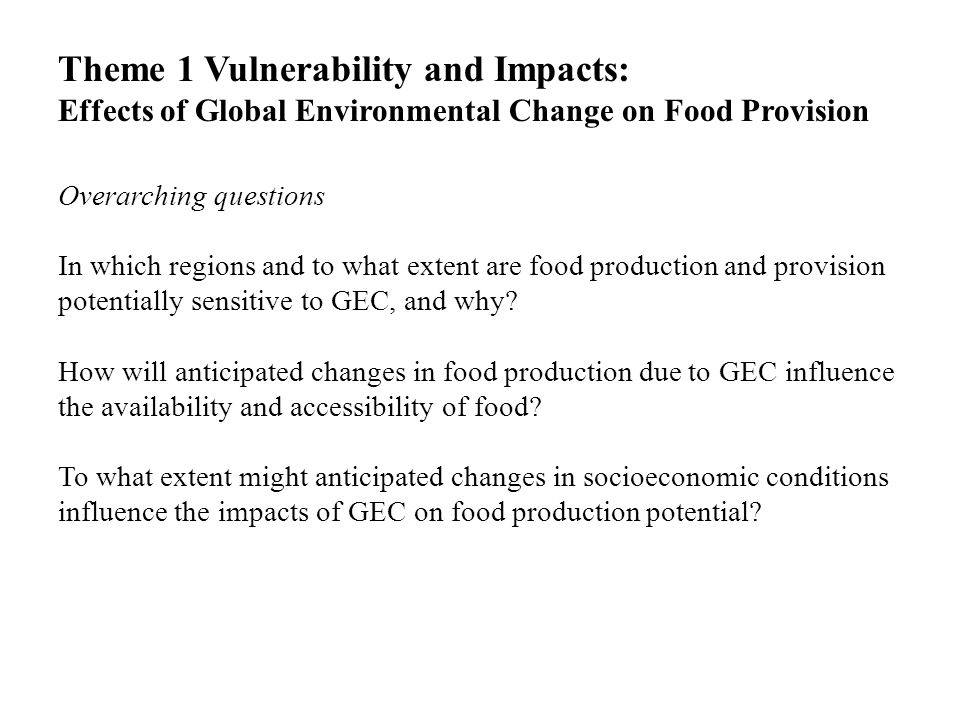 Theme 1 Vulnerability and Impacts: Effects of Global Environmental Change on Food Provision Overarching questions In which regions and to what extent are food production and provision potentially sensitive to GEC, and why.
