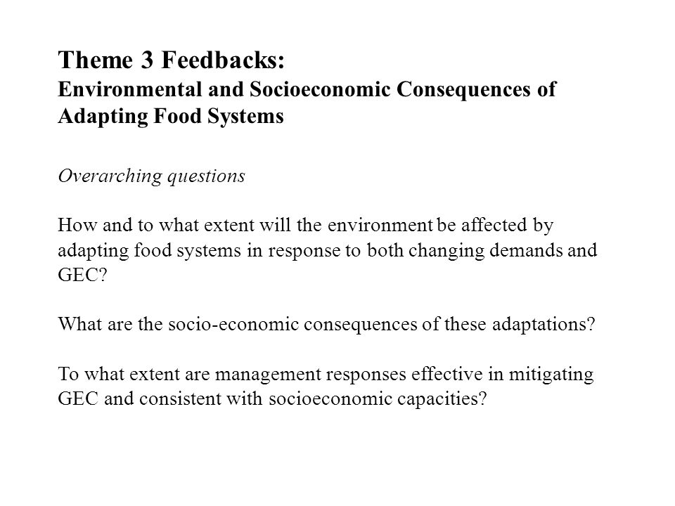 Theme 3 Feedbacks: Environmental and Socioeconomic Consequences of Adapting Food Systems Overarching questions How and to what extent will the environment be affected by adapting food systems in response to both changing demands and GEC.