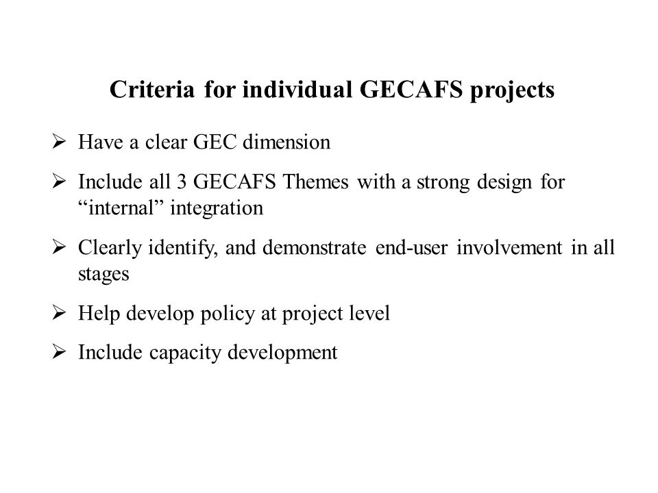  Have a clear GEC dimension  Include all 3 GECAFS Themes with a strong design for internal integration  Clearly identify, and demonstrate end-user involvement in all stages  Help develop policy at project level  Include capacity development Criteria for individual GECAFS projects
