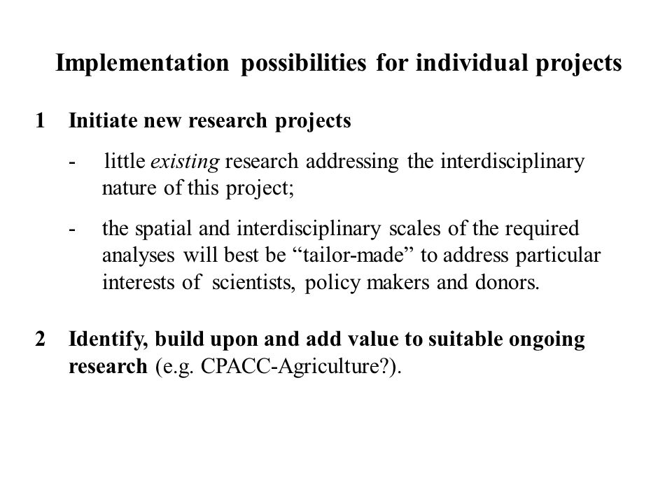 Implementation possibilities for individual projects 1Initiate new research projects - little existing research addressing the interdisciplinary nature of this project; -the spatial and interdisciplinary scales of the required analyses will best be tailor-made to address particular interests of scientists, policy makers and donors.