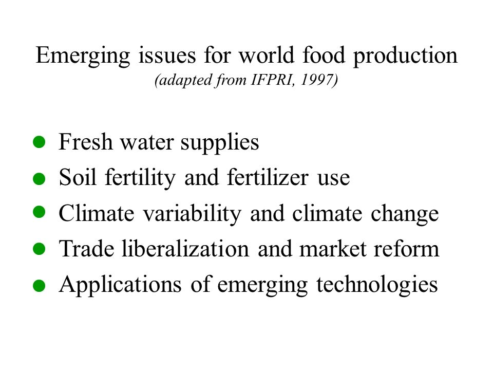 Emerging issues for world food production (adapted from IFPRI, 1997) Fresh water supplies Soil fertility and fertilizer use Climate variability and climate change Trade liberalization and market reform Applications of emerging technologies