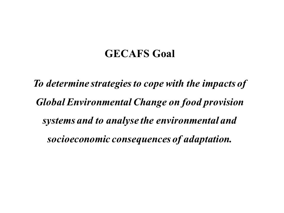 GECAFS Goal To determine strategies to cope with the impacts of Global Environmental Change on food provision systems and to analyse the environmental and socioeconomic consequences of adaptation.