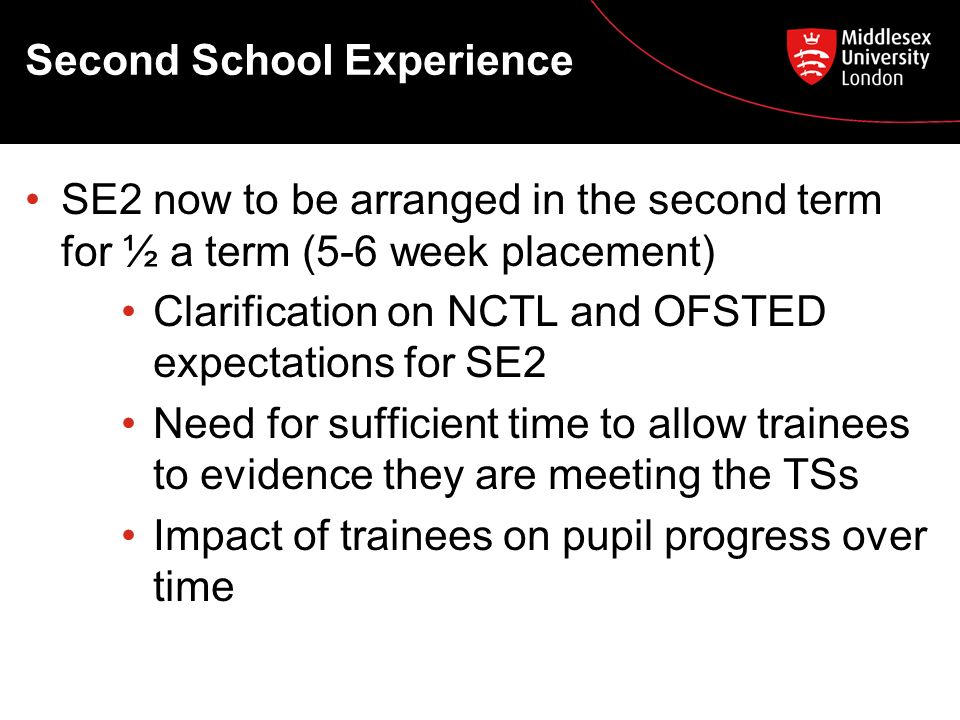 Second School Experience SE2 now to be arranged in the second term for ½ a term (5-6 week placement) Clarification on NCTL and OFSTED expectations for SE2 Need for sufficient time to allow trainees to evidence they are meeting the TSs Impact of trainees on pupil progress over time