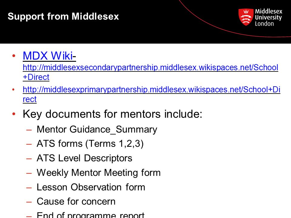 Support from Middlesex MDX Wiki-   +DirectMDX Wiki   +Direct   recthttp://middlesexprimarypartnership.middlesex.wikispaces.net/School+Di rect Key documents for mentors include: –Mentor Guidance_Summary –ATS forms (Terms 1,2,3) –ATS Level Descriptors –Weekly Mentor Meeting form –Lesson Observation form –Cause for concern –End of programme report